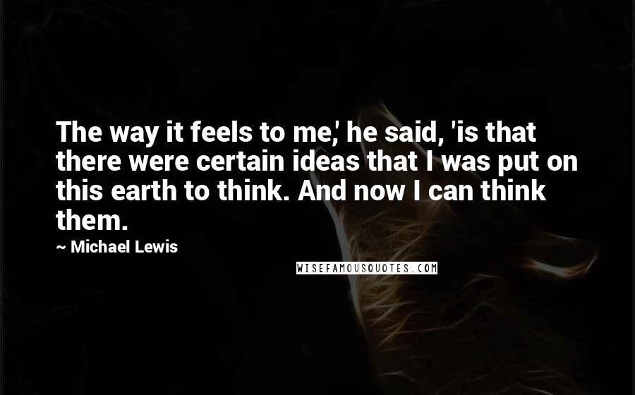 Michael Lewis quotes: The way it feels to me,' he said, 'is that there were certain ideas that I was put on this earth to think. And now I can think them.