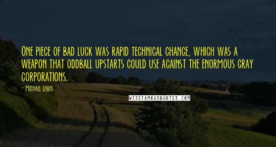 Michael Lewis quotes: One piece of bad luck was rapid technical change, which was a weapon that oddball upstarts could use against the enormous gray corporations.