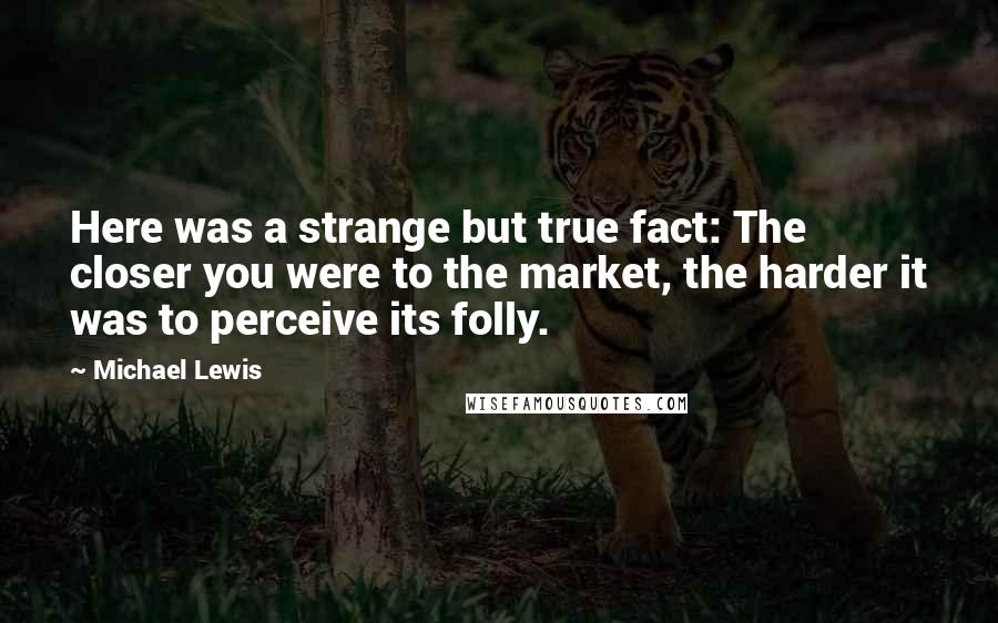 Michael Lewis quotes: Here was a strange but true fact: The closer you were to the market, the harder it was to perceive its folly.