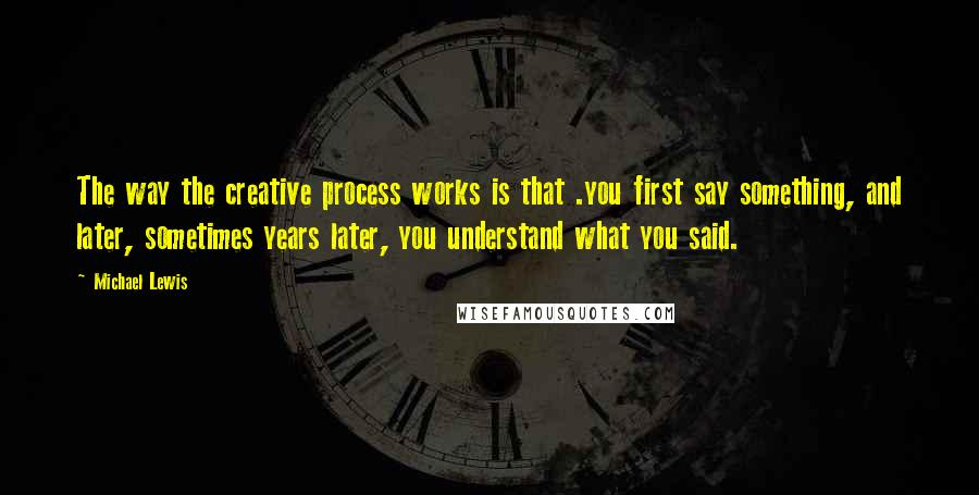 Michael Lewis quotes: The way the creative process works is that .you first say something, and later, sometimes years later, you understand what you said.
