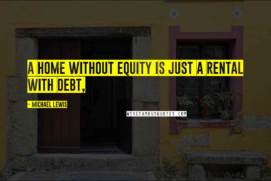 Michael Lewis quotes: A Home without Equity Is Just a Rental with Debt,