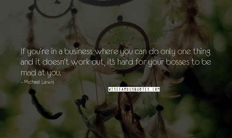 Michael Lewis quotes: If you're in a business where you can do only one thing and it doesn't work out, it's hard for your bosses to be mad at you.