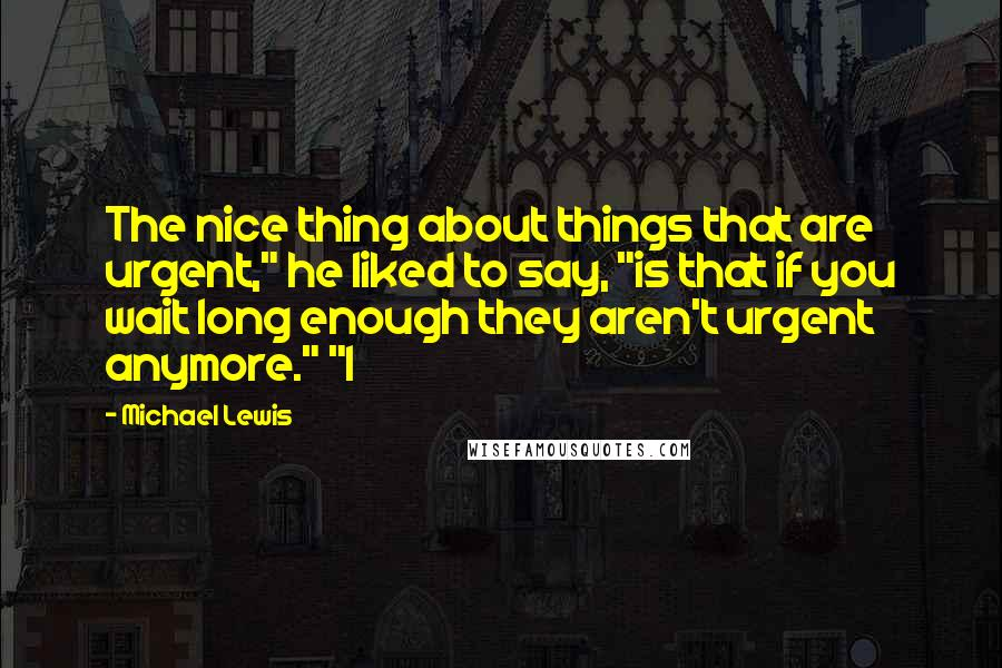 """Michael Lewis quotes: The nice thing about things that are urgent,"""" he liked to say, """"is that if you wait long enough they aren't urgent anymore."""" """"I"""