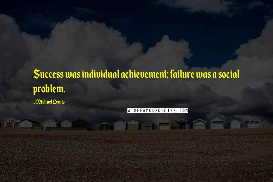 Michael Lewis quotes: Success was individual achievement; failure was a social problem.