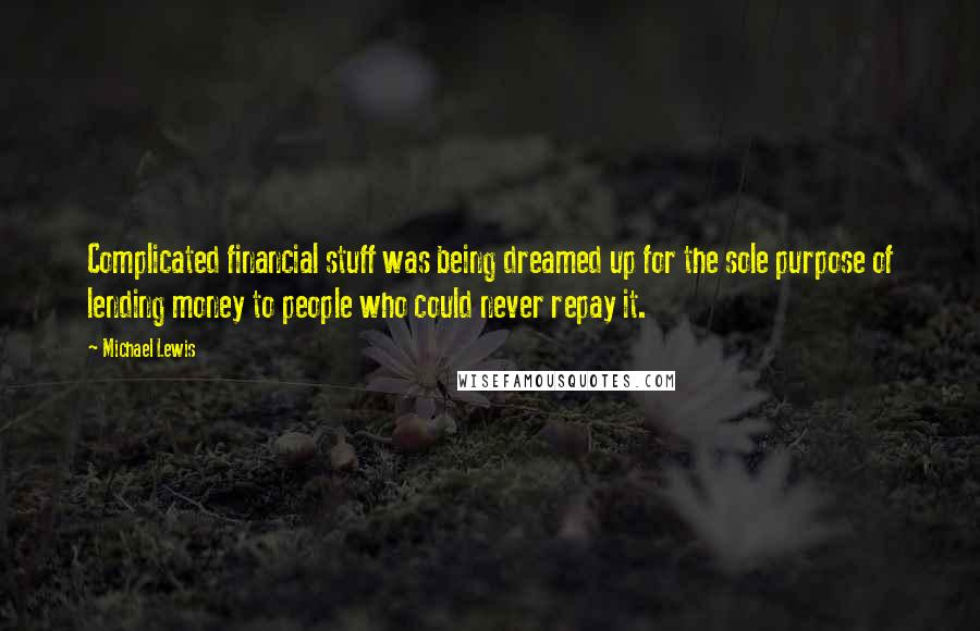Michael Lewis quotes: Complicated financial stuff was being dreamed up for the sole purpose of lending money to people who could never repay it.