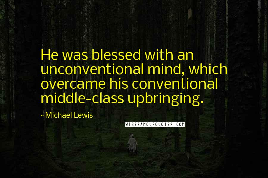 Michael Lewis quotes: He was blessed with an unconventional mind, which overcame his conventional middle-class upbringing.