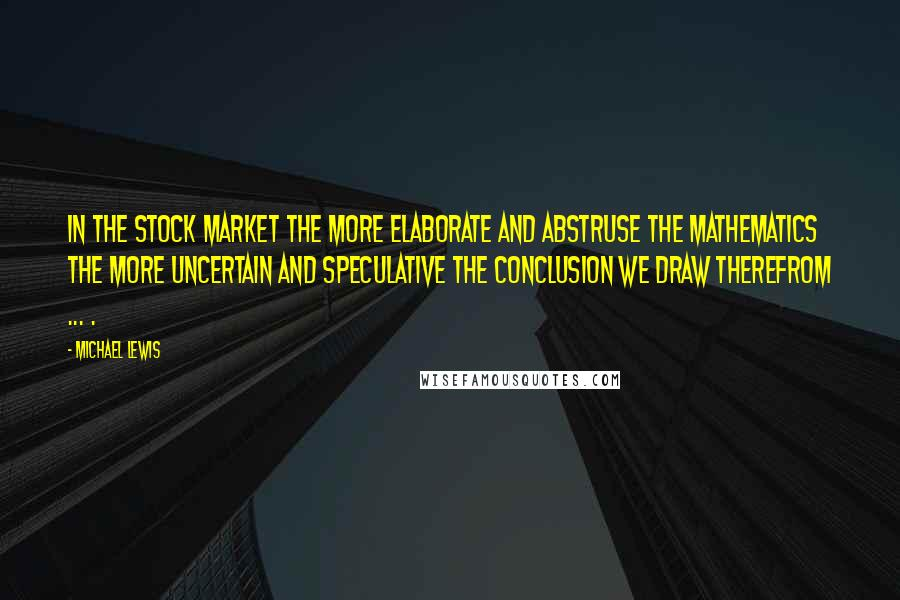 Michael Lewis quotes: In the stock market the more elaborate and abstruse the mathematics the more uncertain and speculative the conclusion we draw therefrom ... .