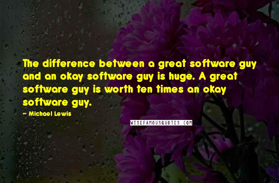 Michael Lewis quotes: The difference between a great software guy and an okay software guy is huge. A great software guy is worth ten times an okay software guy.