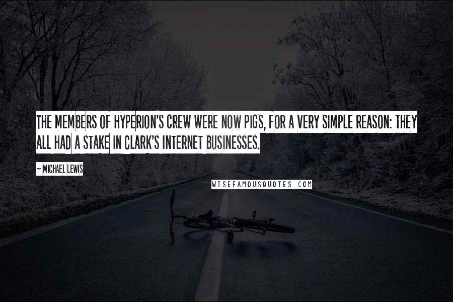 Michael Lewis quotes: The members of Hyperion's crew were now pigs, for a very simple reason: they all had a stake in Clark's Internet businesses.