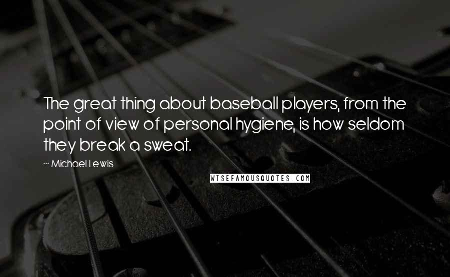 Michael Lewis quotes: The great thing about baseball players, from the point of view of personal hygiene, is how seldom they break a sweat.