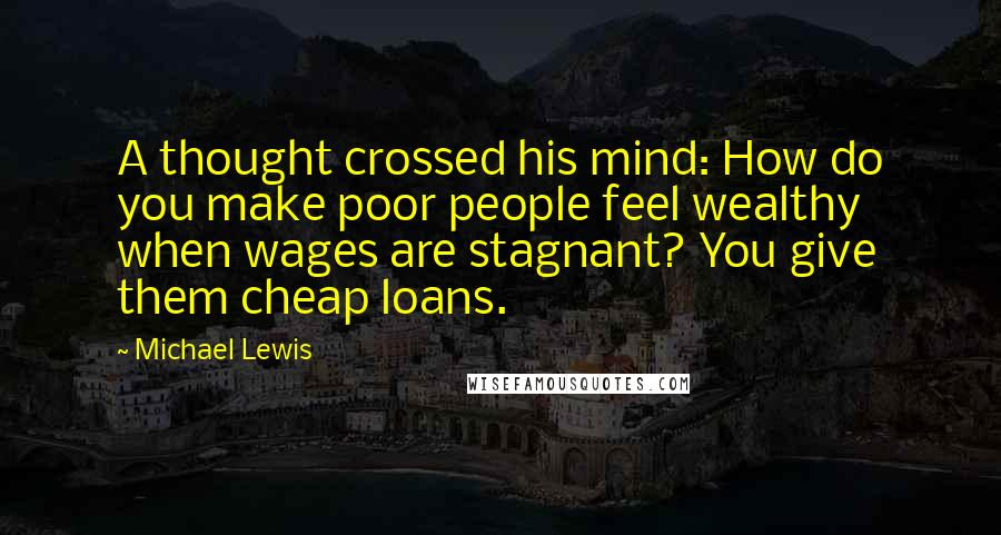 Michael Lewis quotes: A thought crossed his mind: How do you make poor people feel wealthy when wages are stagnant? You give them cheap loans.