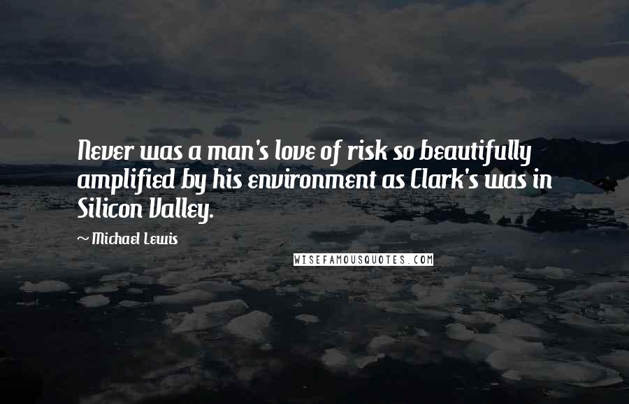Michael Lewis quotes: Never was a man's love of risk so beautifully amplified by his environment as Clark's was in Silicon Valley.