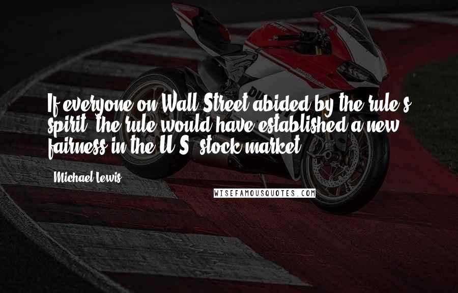 Michael Lewis quotes: If everyone on Wall Street abided by the rule's spirit, the rule would have established a new fairness in the U.S. stock market.
