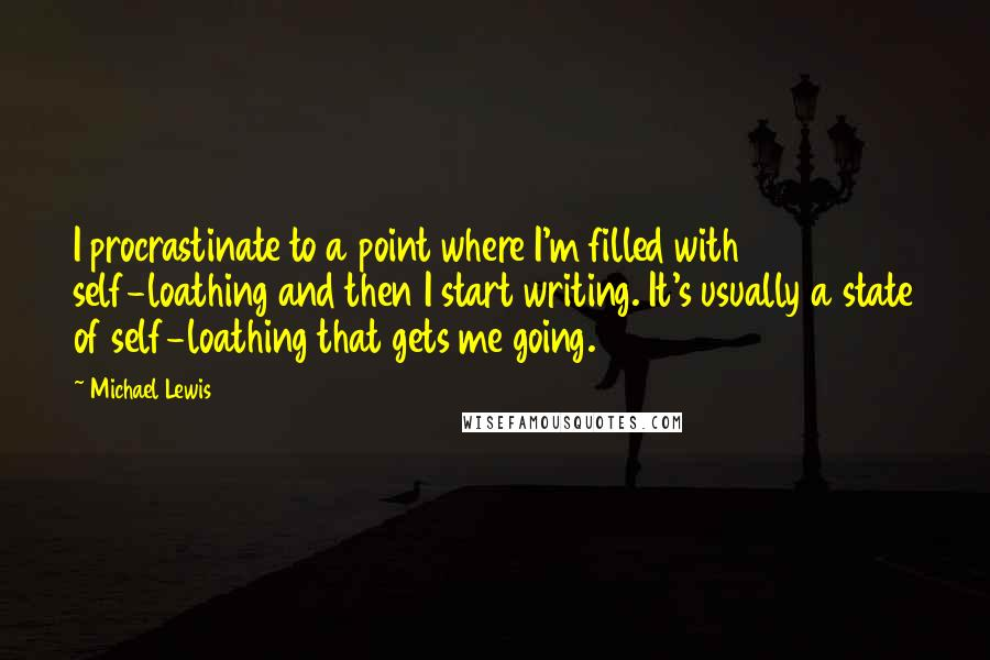 Michael Lewis quotes: I procrastinate to a point where I'm filled with self-loathing and then I start writing. It's usually a state of self-loathing that gets me going.