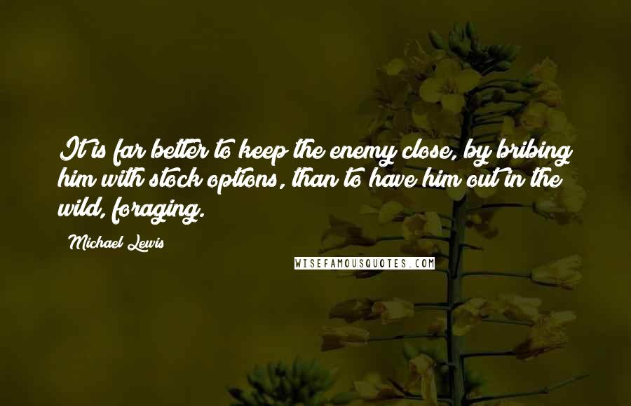 Michael Lewis quotes: It is far better to keep the enemy close, by bribing him with stock options, than to have him out in the wild, foraging.