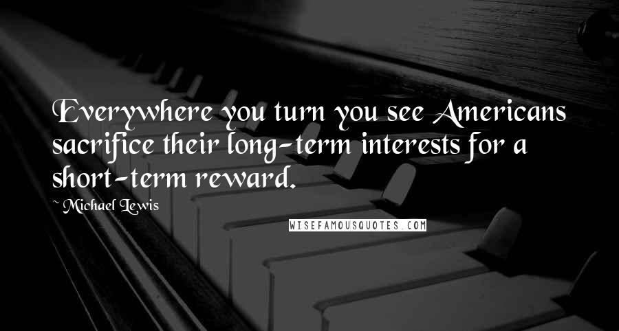 Michael Lewis quotes: Everywhere you turn you see Americans sacrifice their long-term interests for a short-term reward.