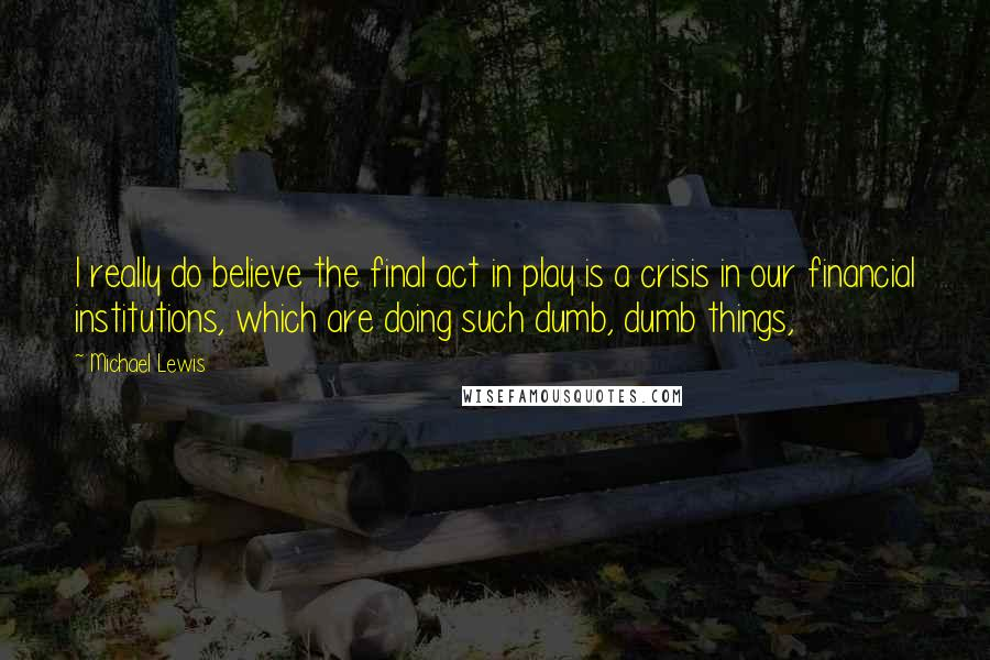 Michael Lewis quotes: I really do believe the final act in play is a crisis in our financial institutions, which are doing such dumb, dumb things,