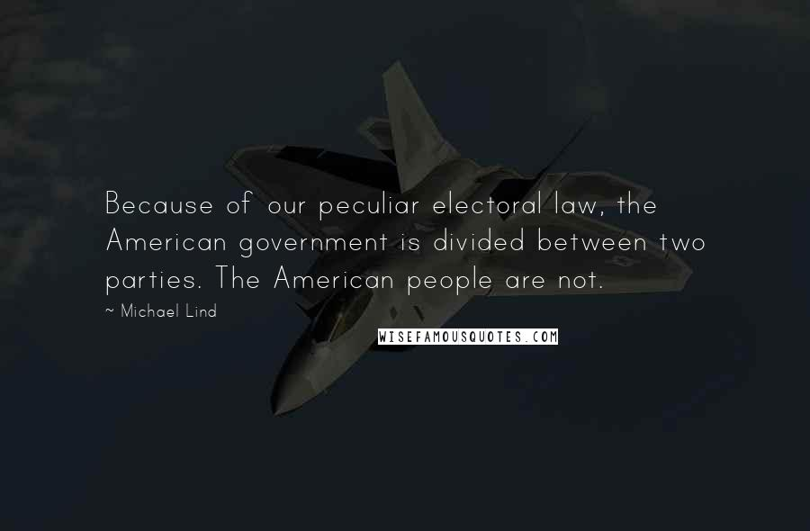 Michael Lind quotes: Because of our peculiar electoral law, the American government is divided between two parties. The American people are not.