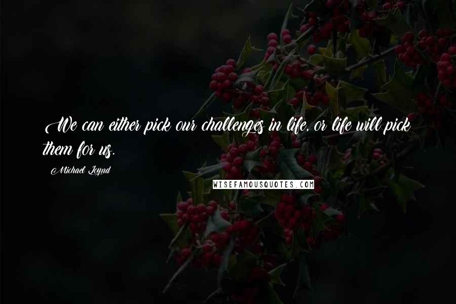 Michael Loynd quotes: We can either pick our challenges in life, or life will pick them for us.