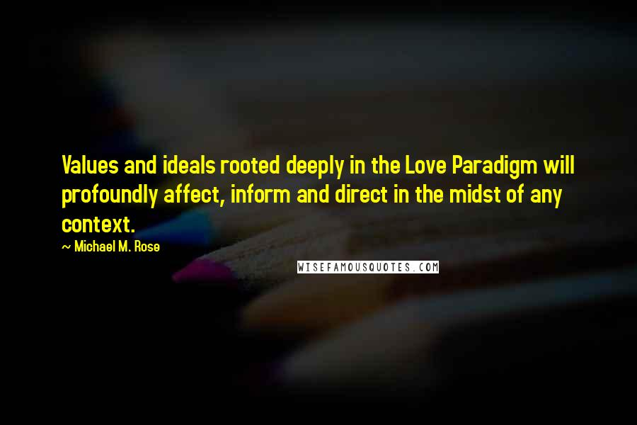 Michael M. Rose quotes: Values and ideals rooted deeply in the Love Paradigm will profoundly affect, inform and direct in the midst of any context.