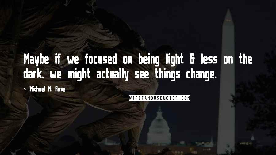 Michael M. Rose quotes: Maybe if we focused on being light & less on the dark, we might actually see things change.