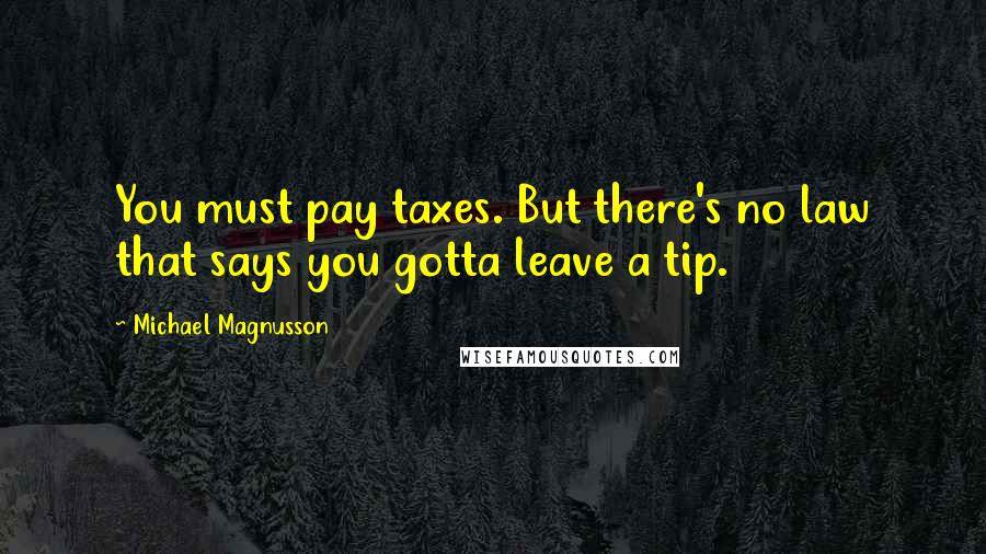 Michael Magnusson quotes: You must pay taxes. But there's no law that says you gotta leave a tip.