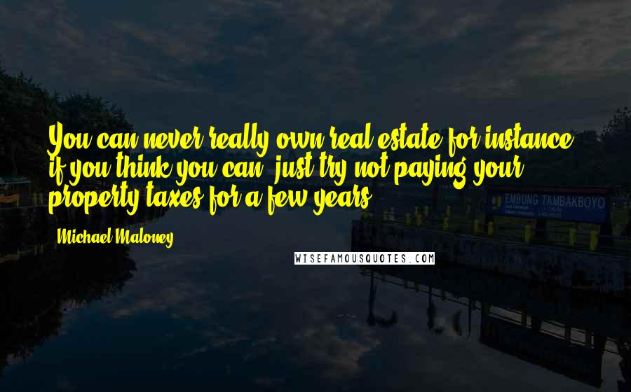 Michael Maloney quotes: You can never really own real estate for instance; if you think you can, just try not paying your property taxes for a few years.