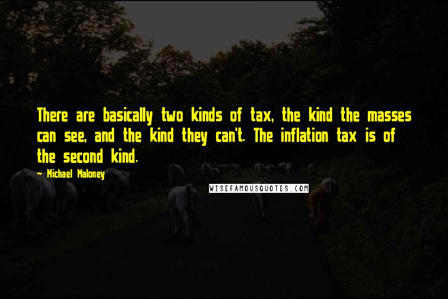Michael Maloney quotes: There are basically two kinds of tax, the kind the masses can see, and the kind they can't. The inflation tax is of the second kind.
