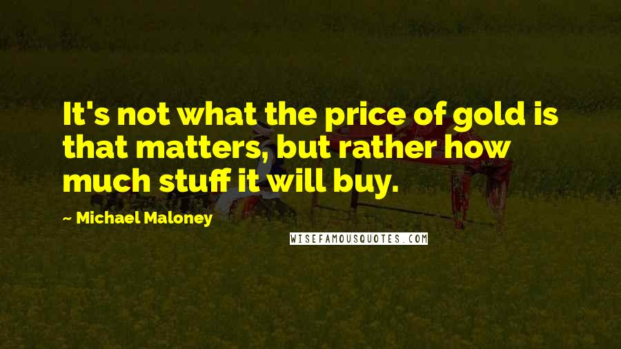 Michael Maloney quotes: It's not what the price of gold is that matters, but rather how much stuff it will buy.