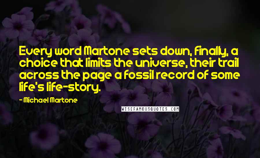Michael Martone quotes: Every word Martone sets down, finally, a choice that limits the universe, their trail across the page a fossil record of some life's life-story.