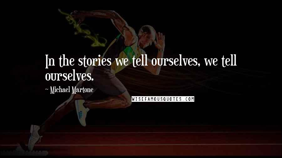 Michael Martone quotes: In the stories we tell ourselves, we tell ourselves.