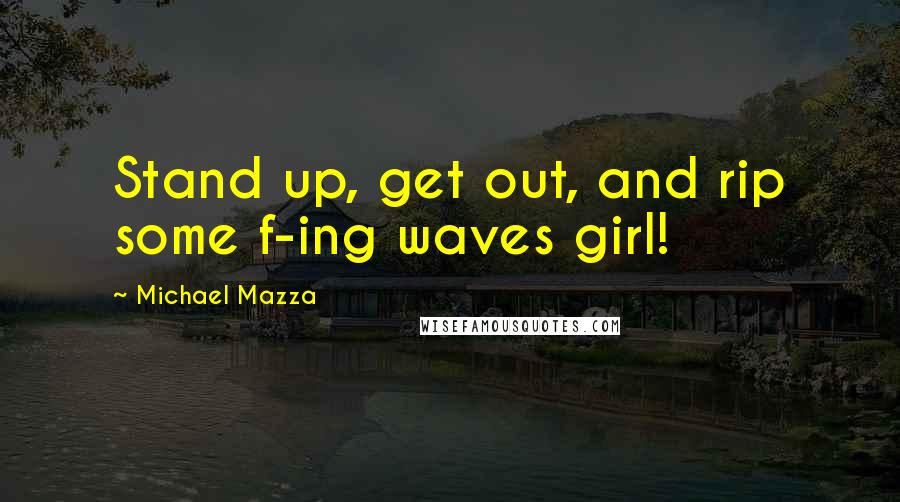 Michael Mazza quotes: Stand up, get out, and rip some f-ing waves girl!