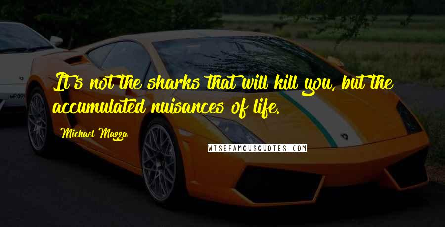 Michael Mazza quotes: It's not the sharks that will kill you, but the accumulated nuisances of life.