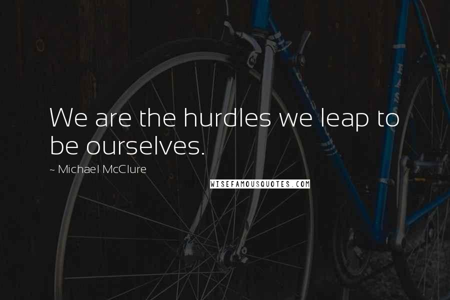 Michael McClure quotes: We are the hurdles we leap to be ourselves.