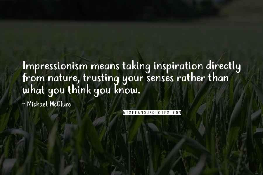 Michael McClure quotes: Impressionism means taking inspiration directly from nature, trusting your senses rather than what you think you know.