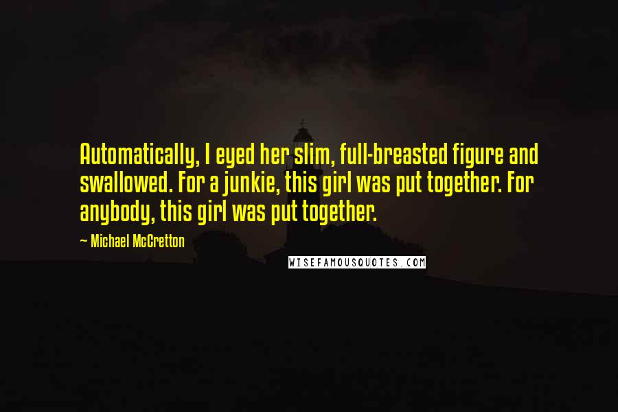 Michael McCretton quotes: Automatically, I eyed her slim, full-breasted figure and swallowed. For a junkie, this girl was put together. For anybody, this girl was put together.