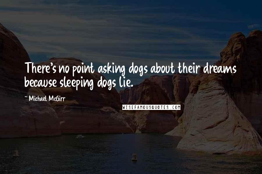 Michael McGirr quotes: There's no point asking dogs about their dreams because sleeping dogs lie.