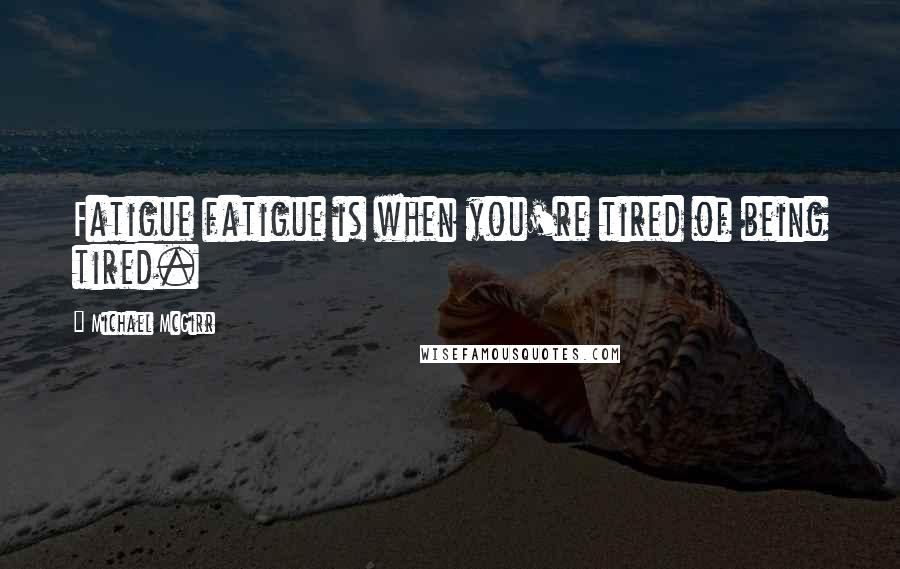 Michael McGirr quotes: Fatigue fatigue is when you're tired of being tired.