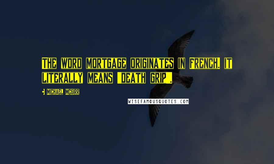 Michael McGirr quotes: The word mortgage originates in French. it literally means 'death grip'.
