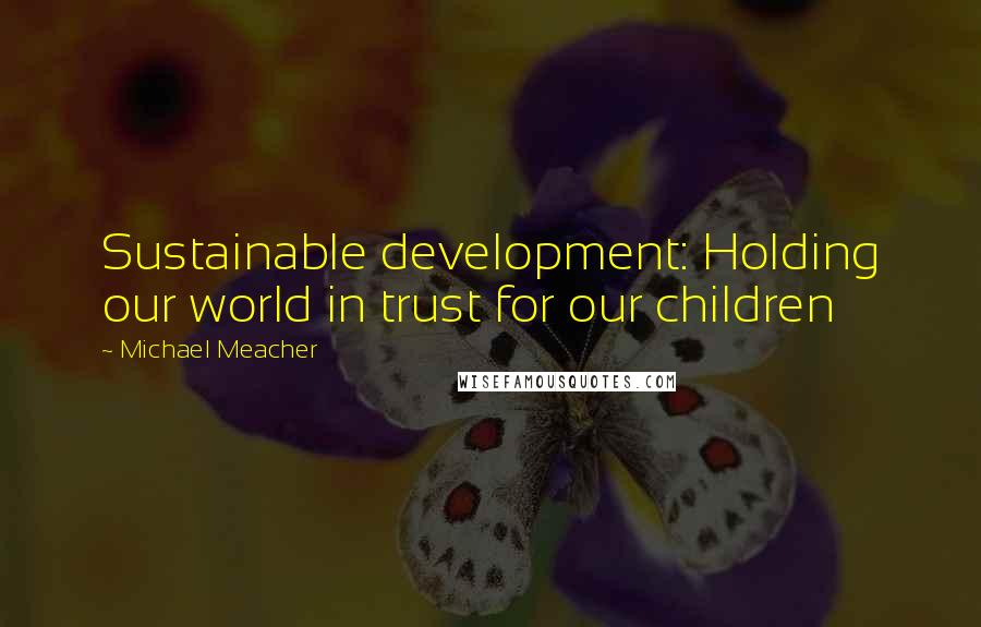 Michael Meacher quotes: Sustainable development: Holding our world in trust for our children