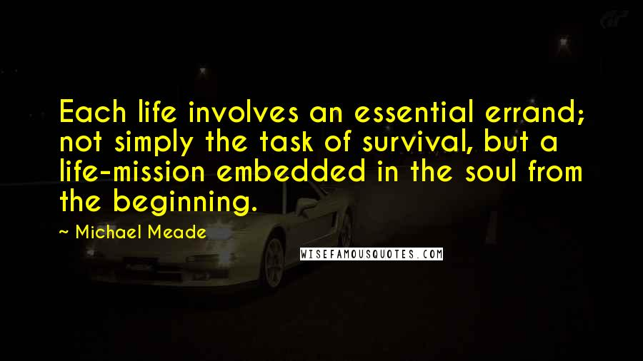 Michael Meade quotes: Each life involves an essential errand; not simply the task of survival, but a life-mission embedded in the soul from the beginning.