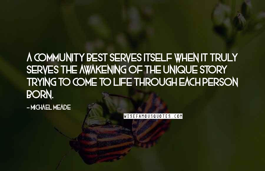 Michael Meade quotes: A community best serves itself when it truly serves the awakening of the unique story trying to come to life through each person born.