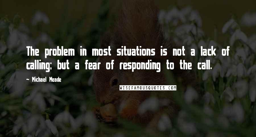 Michael Meade quotes: The problem in most situations is not a lack of calling; but a fear of responding to the call.