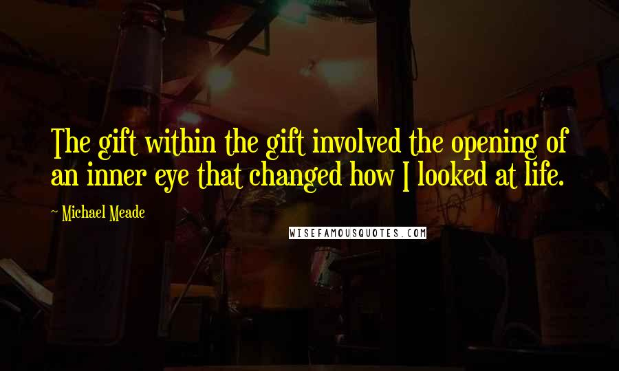 Michael Meade quotes: The gift within the gift involved the opening of an inner eye that changed how I looked at life.