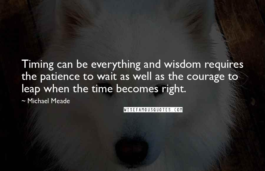Michael Meade quotes: Timing can be everything and wisdom requires the patience to wait as well as the courage to leap when the time becomes right.