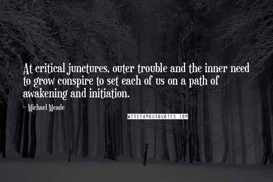 Michael Meade quotes: At critical junctures, outer trouble and the inner need to grow conspire to set each of us on a path of awakening and initiation.