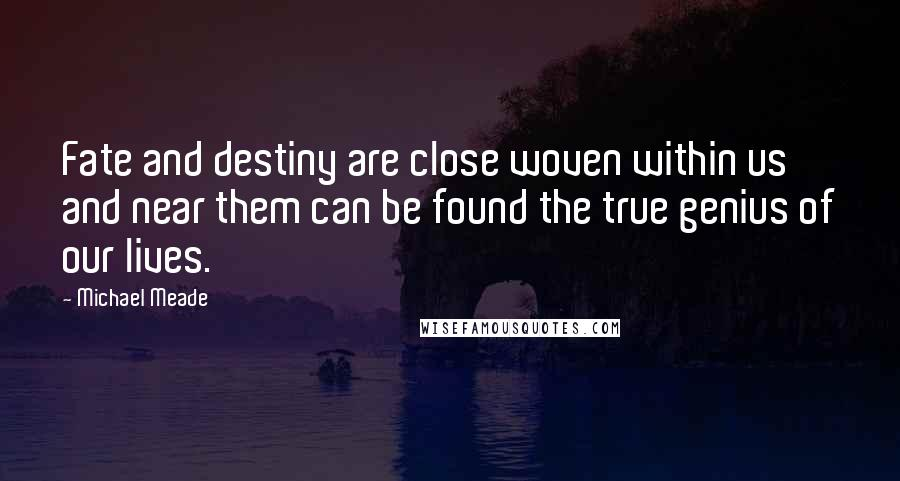 Michael Meade quotes: Fate and destiny are close woven within us and near them can be found the true genius of our lives.
