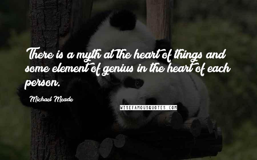 Michael Meade quotes: There is a myth at the heart of things and some element of genius in the heart of each person.