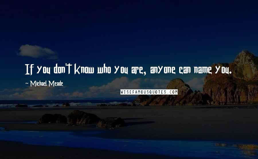 Michael Meade quotes: If you don't know who you are, anyone can name you.