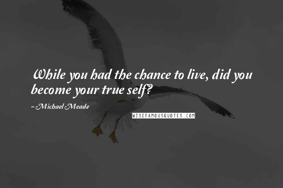 Michael Meade quotes: While you had the chance to live, did you become your true self?